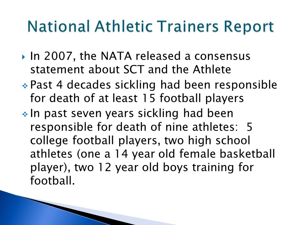  In 2007, the NATA released a consensus statement about SCT and the Athlete  Past 4 decades sickling had been responsible for death of at least 15 football players  In past seven years sickling had been responsible for death of nine athletes: 5 college football players, two high school athletes (one a 14 year old female basketball player), two 12 year old boys training for football.