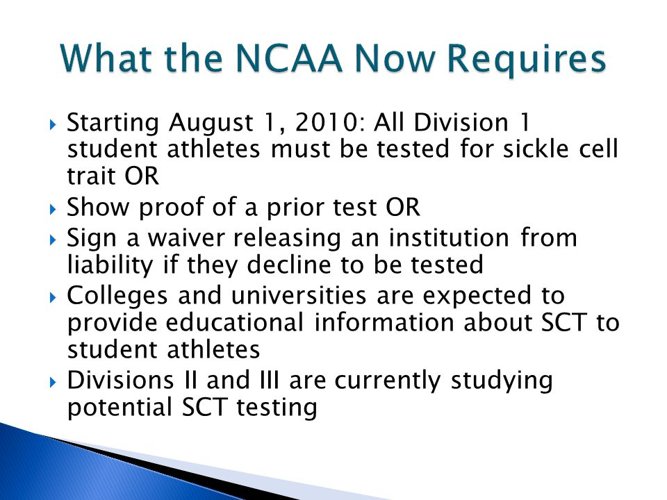  Starting August 1, 2010: All Division 1 student athletes must be tested for sickle cell trait OR  Show proof of a prior test OR  Sign a waiver releasing an institution from liability if they decline to be tested  Colleges and universities are expected to provide educational information about SCT to student athletes  Divisions II and III are currently studying potential SCT testing