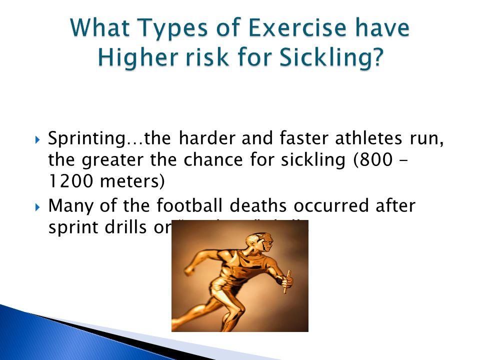  Sprinting…the harder and faster athletes run, the greater the chance for sickling (800 - 1200 meters)  Many of the football deaths occurred after sprint drills or stadium drills