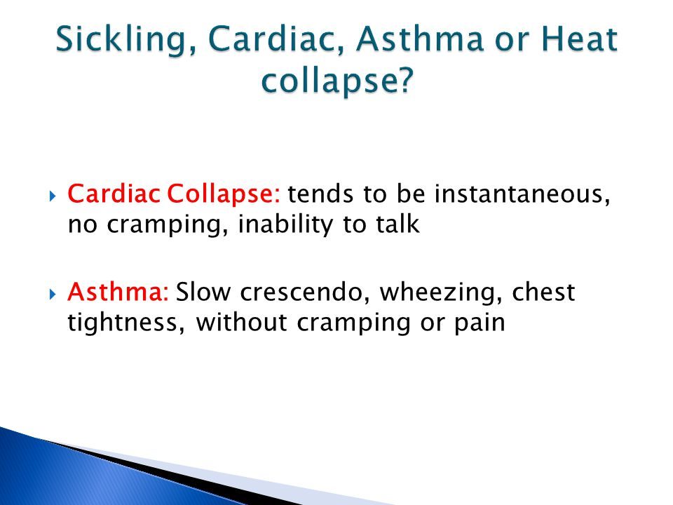  Cardiac Collapse: tends to be instantaneous, no cramping, inability to talk  Asthma: Slow crescendo, wheezing, chest tightness, without cramping or pain