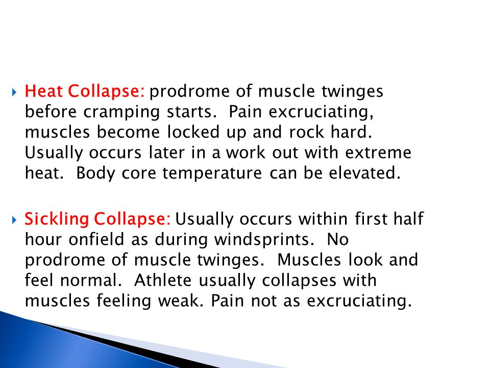  Heat Collapse: prodrome of muscle twinges before cramping starts. Pain excruciating, muscles become locked up and rock hard. Usually occurs later in