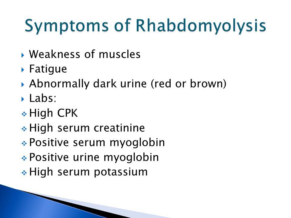  Weakness of muscles  Fatigue  Abnormally dark urine (red or brown)  Labs:  High CPK  High serum creatinine  Positive serum myoglobin  Positive urine myoglobin  High serum potassium