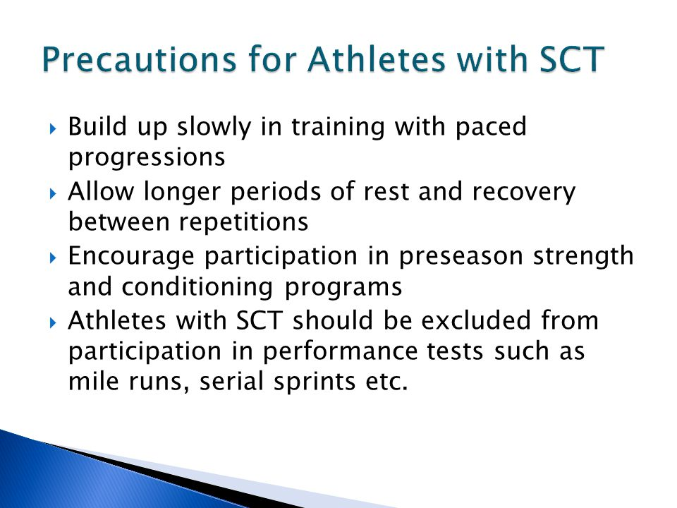  Build up slowly in training with paced progressions  Allow longer periods of rest and recovery between repetitions  Encourage participation in preseason strength and conditioning programs  Athletes with SCT should be excluded from participation in performance tests such as mile runs, serial sprints etc.