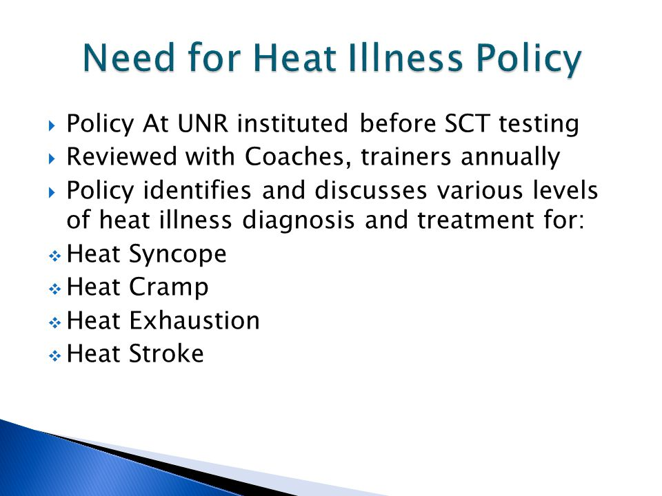  Policy At UNR instituted before SCT testing  Reviewed with Coaches, trainers annually  Policy identifies and discusses various levels of heat illness diagnosis and treatment for:  Heat Syncope  Heat Cramp  Heat Exhaustion  Heat Stroke