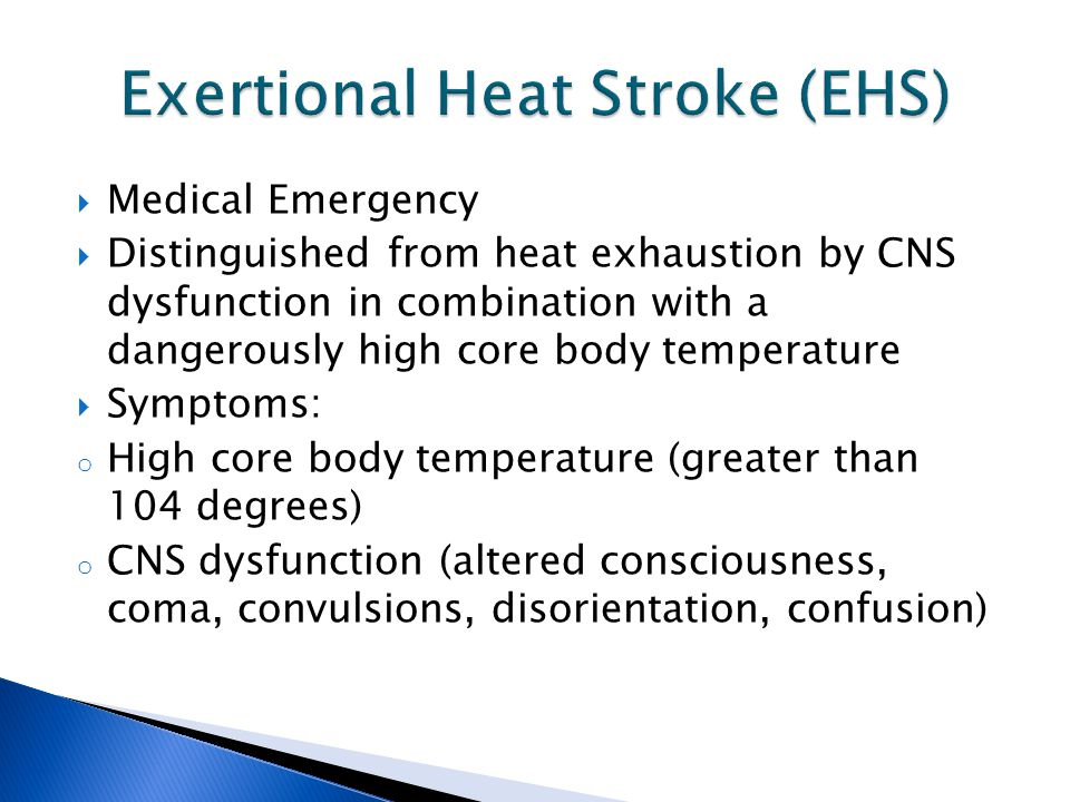  Medical Emergency  Distinguished from heat exhaustion by CNS dysfunction in combination with a dangerously high core body temperature  Symptoms: o