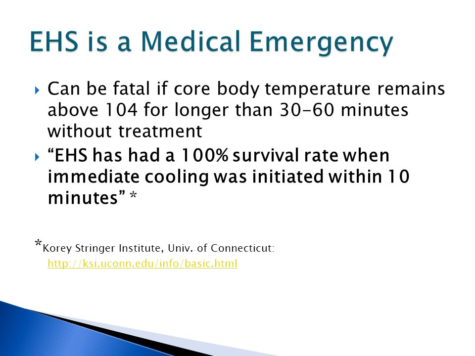  Can be fatal if core body temperature remains above 104 for longer than 30-60 minutes without treatment  EHS has had a 100% survival rate when immediate cooling was initiated within 10 minutes * * Korey Stringer Institute, Univ.
