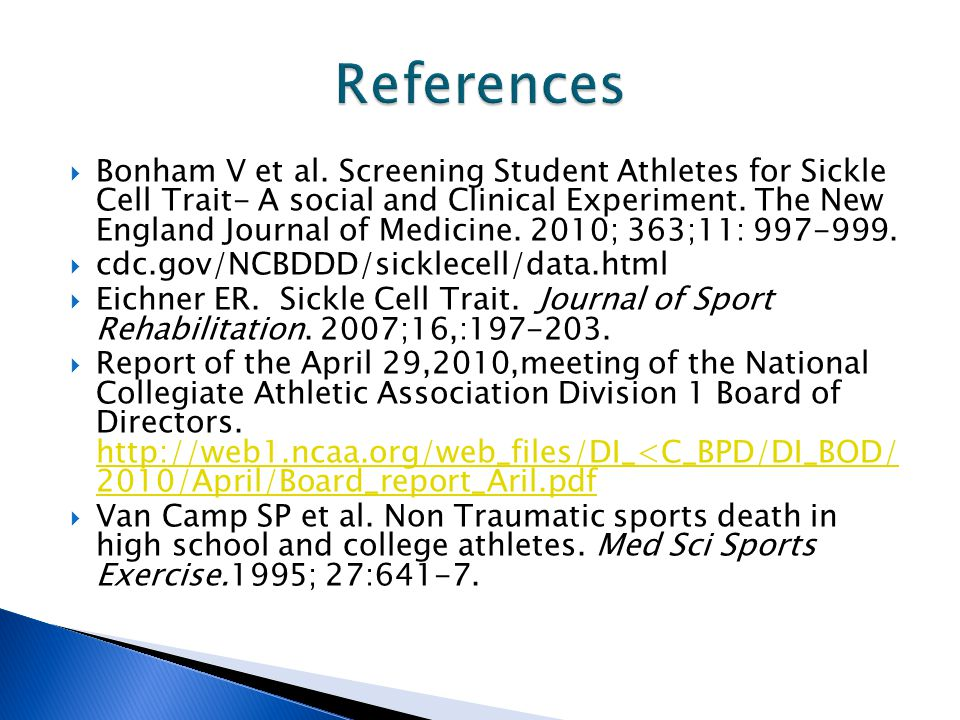  Bonham V et al. Screening Student Athletes for Sickle Cell Trait- A social and Clinical Experiment. The New England Journal of Medicine. 2010; 363;1