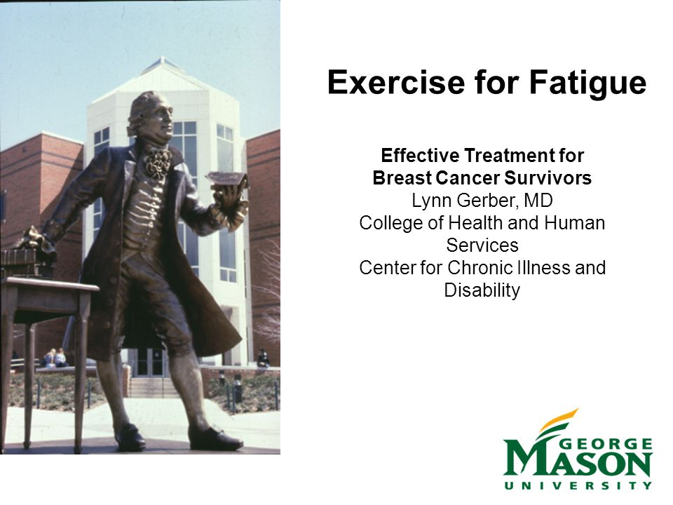 Exercise for Fatigue Effective Treatment for Breast Cancer Survivors Lynn Gerber, MD College of Health and Human Services Center for Chronic Illness and Disability