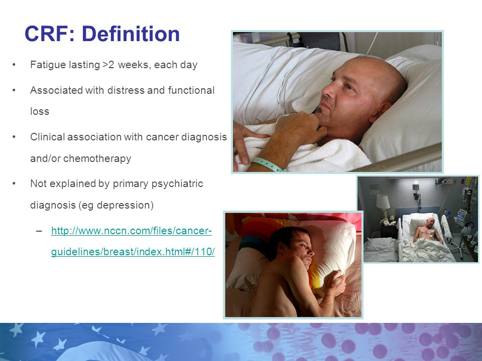 Fatigue lasting >2 weeks, each day Associated with distress and functional loss Clinical association with cancer diagnosis and/or chemotherapy Not explained by primary psychiatric diagnosis (eg depression) –http://www.nccn.com/files/cancer- guidelines/breast/index.html#/110/http://www.nccn.com/files/cancer- guidelines/breast/index.html#/110/ CRF: Definition