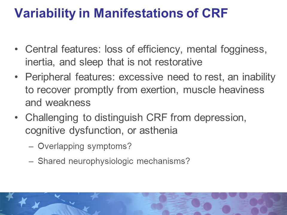 Central features: loss of efficiency, mental fogginess, inertia, and sleep that is not restorative Peripheral features: excessive need to rest, an inability to recover promptly from exertion, muscle heaviness and weakness Challenging to distinguish CRF from depression, cognitive dysfunction, or asthenia –Overlapping symptoms.