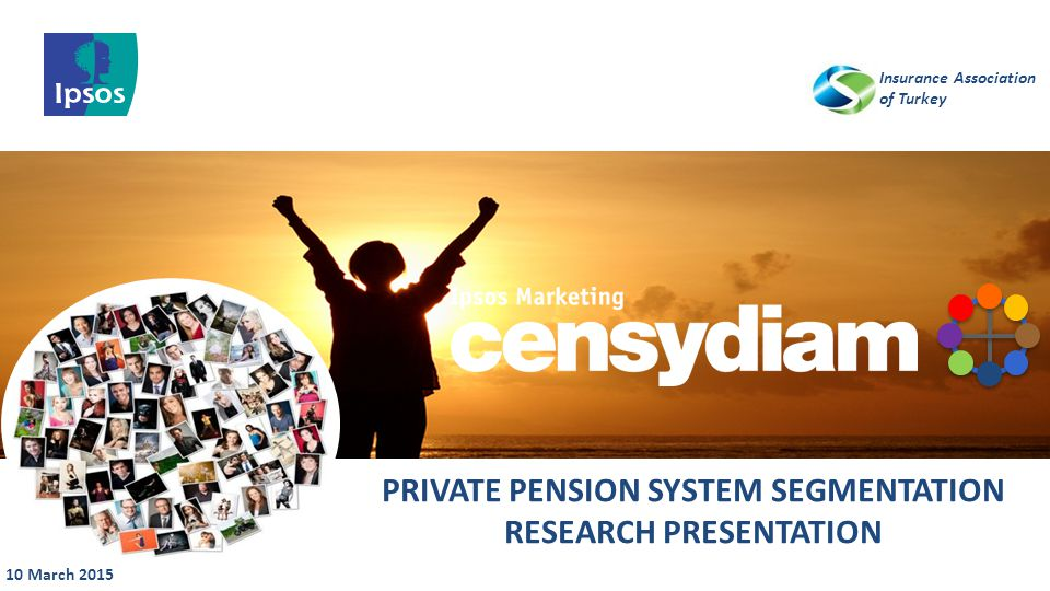 © 20 1 3 I psos // STF007 GAB – ISO 20252 10 March 2015 PRIVATE PENSION SYSTEM SEGMENTATION RESEARCH PRESENTATION Insurance Association of Turkey