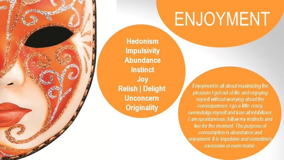 Hedonism Impulsivity Abundance Instinct Joy Relish | Delight Unconcern Originality Enjoyment is all about maximizing the pleasure I get out of life an