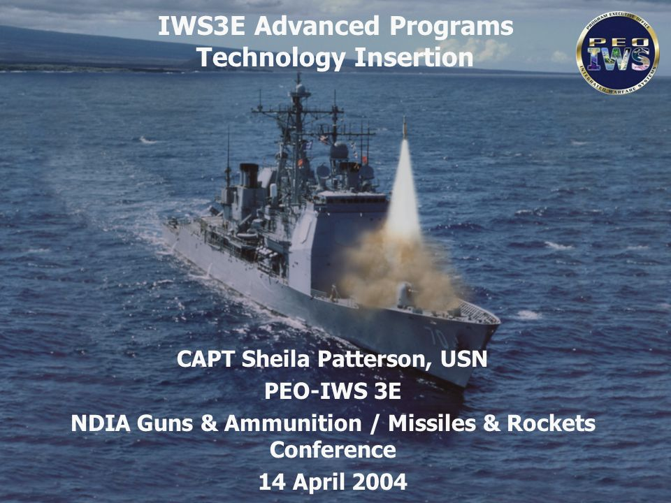 IWS3E Advanced Programs Technology Insertion CAPT Sheila Patterson, USN PEO-IWS 3E NDIA Guns & Ammunition / Missiles & Rockets Conference 14 April 200