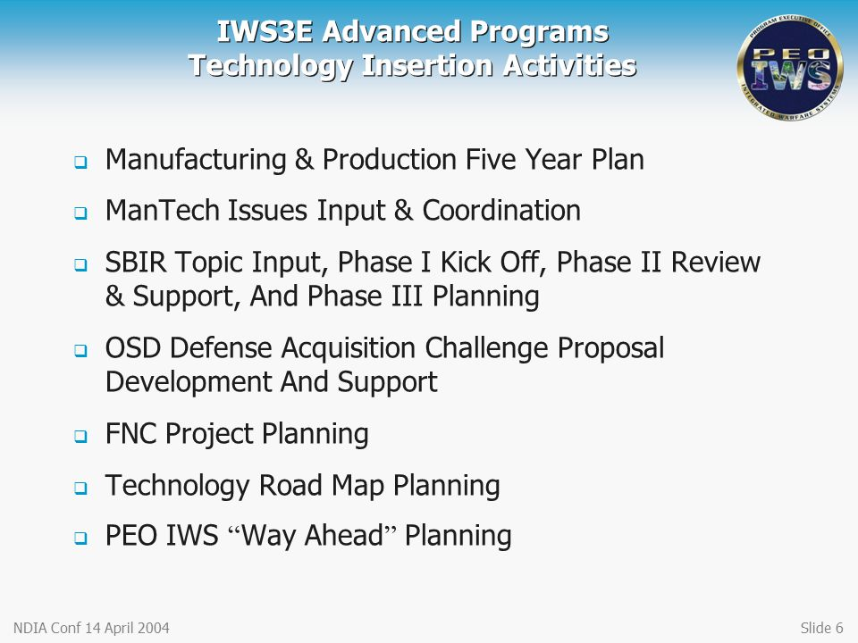 NDIA Conf 14 April 2004Slide 6 IWS3E Advanced Programs Technology Insertion Activities  Manufacturing & Production Five Year Plan  ManTech Issues In