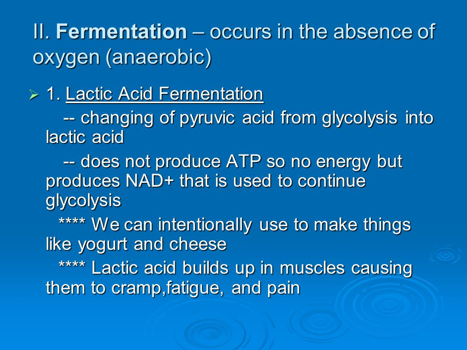 II. Fermentation – occurs in the absence of oxygen (anaerobic)  1.