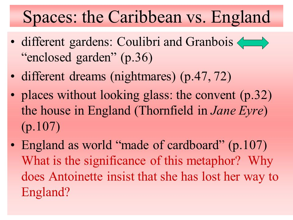 """Spaces: the Caribbean vs. England different gardens: Coulibri and Granbois """"enclosed garden"""" (p.36) different dreams (nightmares) (p.47, 72) places wi"""