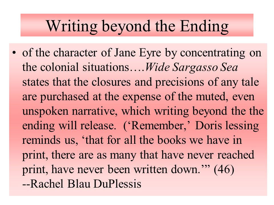 Writing beyond the Ending of the character of Jane Eyre by concentrating on the colonial situations….Wide Sargasso Sea states that the closures and pr