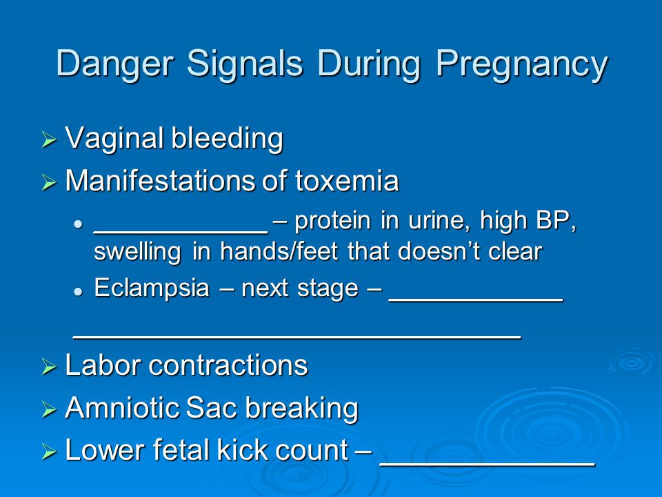Danger Signals During Pregnancy  Vaginal bleeding  Manifestations of toxemia ____________ – protein in urine, high BP, swelling in hands/feet that doesn't clear ____________ – protein in urine, high BP, swelling in hands/feet that doesn't clear Eclampsia – next stage – ____________ Eclampsia – next stage – ___________________________________________  Labor contractions  Amniotic Sac breaking  Lower fetal kick count – _____________