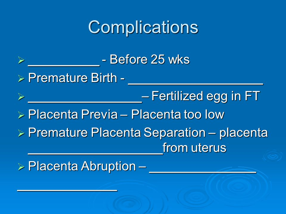 Complications  __________ - Before 25 wks  Premature Birth - ___________________  ________________– Fertilized egg in FT  Placenta Previa – Placenta too low  Premature Placenta Separation – placenta ___________________from uterus  Placenta Abruption – _______________ ______________