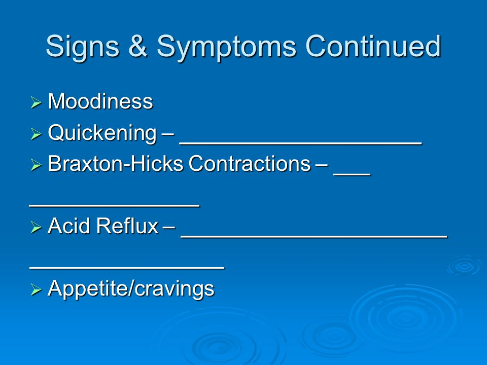 Signs & Symptoms Continued  Moodiness  Quickening – ____________________  Braxton-Hicks Contractions – ___ ______________  Acid Reflux – ______________________  Appetite/cravings