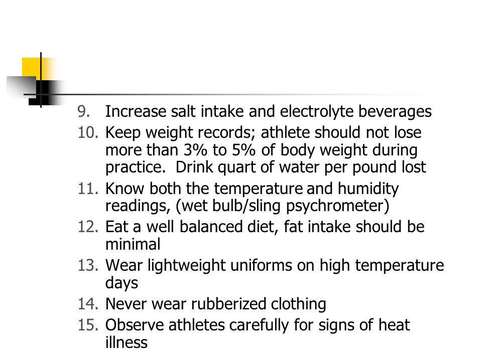 9.Increase salt intake and electrolyte beverages 10.Keep weight records; athlete should not lose more than 3% to 5% of body weight during practice. Dr