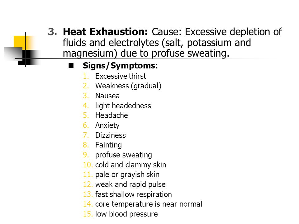Signs/Symptoms: 1.Excessive thirst 2.Weakness (gradual) 3.Nausea 4.light headedness 5.Headache 6.Anxiety 7.Dizziness 8.Fainting 9.profuse sweating 10.cold and clammy skin 11.pale or grayish skin 12.weak and rapid pulse 13.fast shallow respiration 14.core temperature is near normal 15.low blood pressure 3.Heat Exhaustion: Cause: Excessive depletion of fluids and electrolytes (salt, potassium and magnesium) due to profuse sweating.