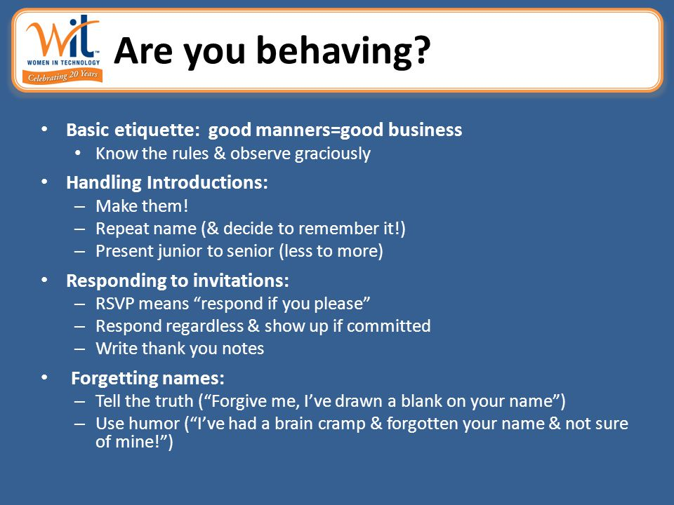 Are you behaving? Basic etiquette: good manners=good business Know the rules & observe graciously Handling Introductions: – Make them! – Repeat name (