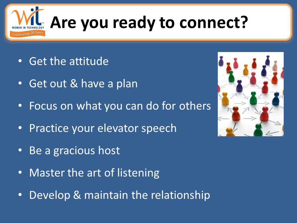 Are you ready to connect? Get the attitude Get out & have a plan Focus on what you can do for others Practice your elevator speech Be a gracious host