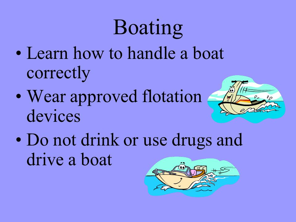 Boating Learn how to handle a boat correctly Wear approved flotation devices Do not drink or use drugs and drive a boat