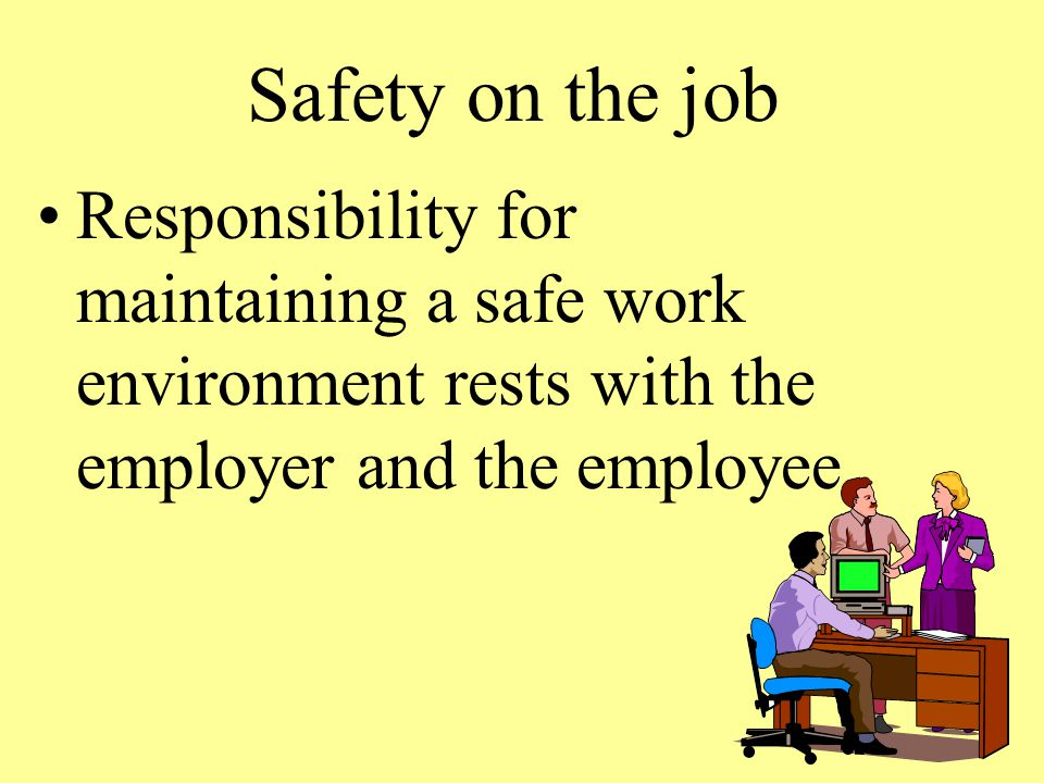 Safety on the job Responsibility for maintaining a safe work environment rests with the employer and the employee