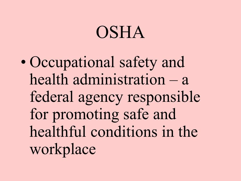 OSHA Occupational safety and health administration – a federal agency responsible for promoting safe and healthful conditions in the workplace