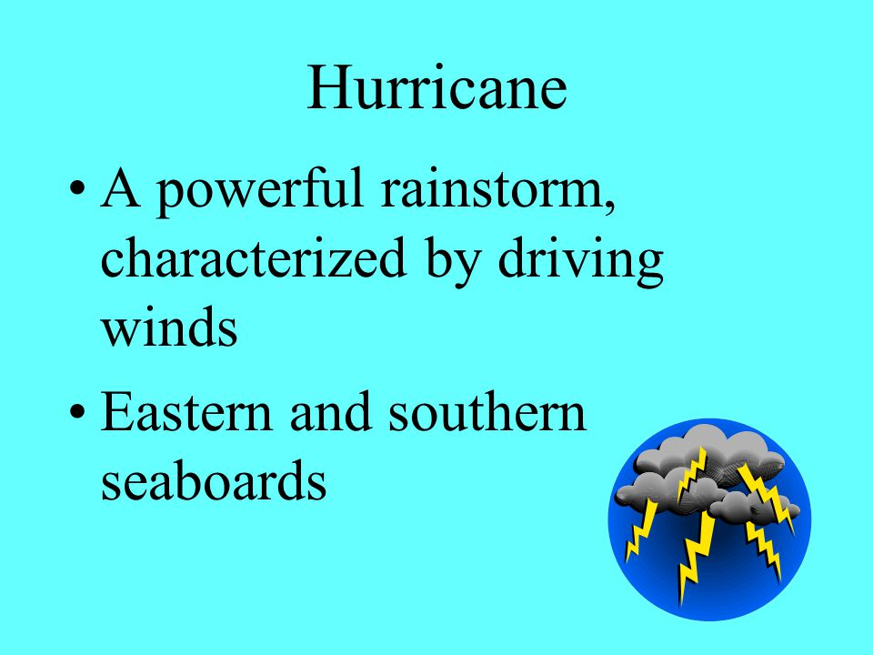 Hurricane A powerful rainstorm, characterized by driving winds Eastern and southern seaboards