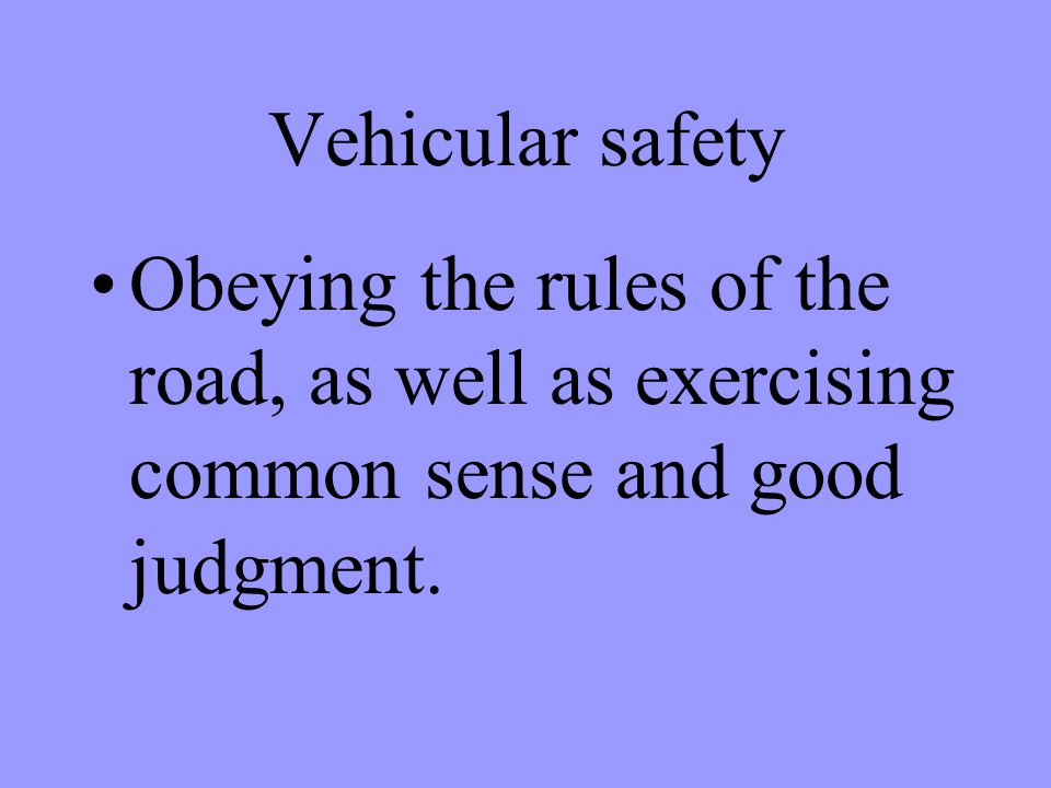 Vehicular safety Obeying the rules of the road, as well as exercising common sense and good judgment.