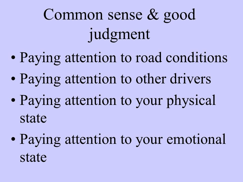Common sense & good judgment Paying attention to road conditions Paying attention to other drivers Paying attention to your physical state Paying attention to your emotional state