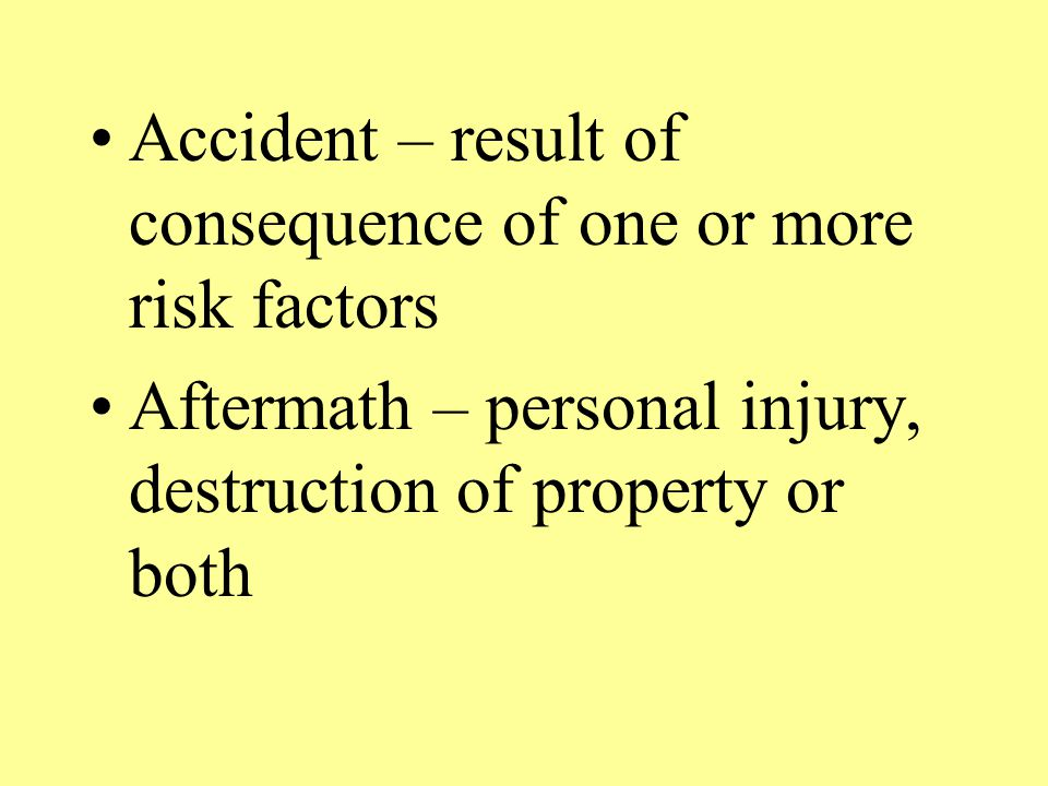 Accident – result of consequence of one or more risk factors Aftermath – personal injury, destruction of property or both