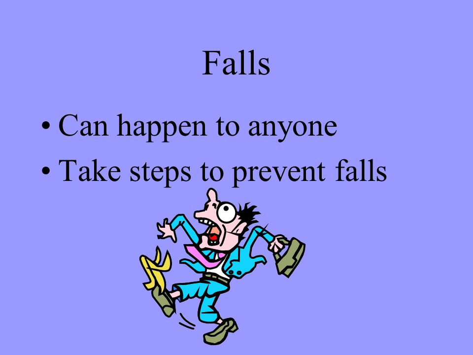 Falls Can happen to anyone Take steps to prevent falls