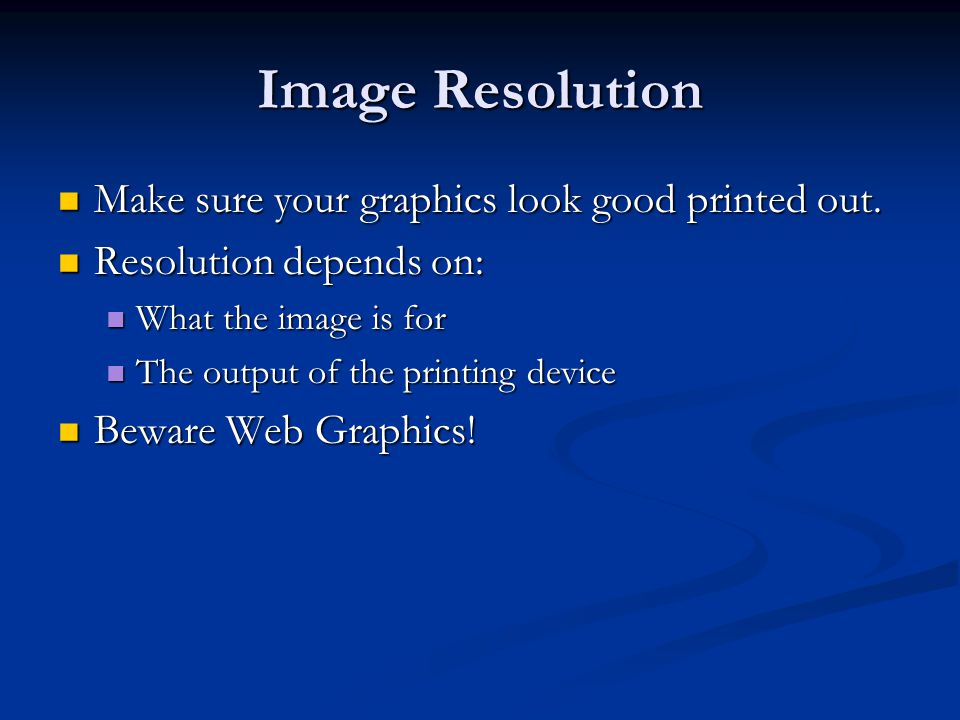 Image Resolution Make sure your graphics look good printed out.