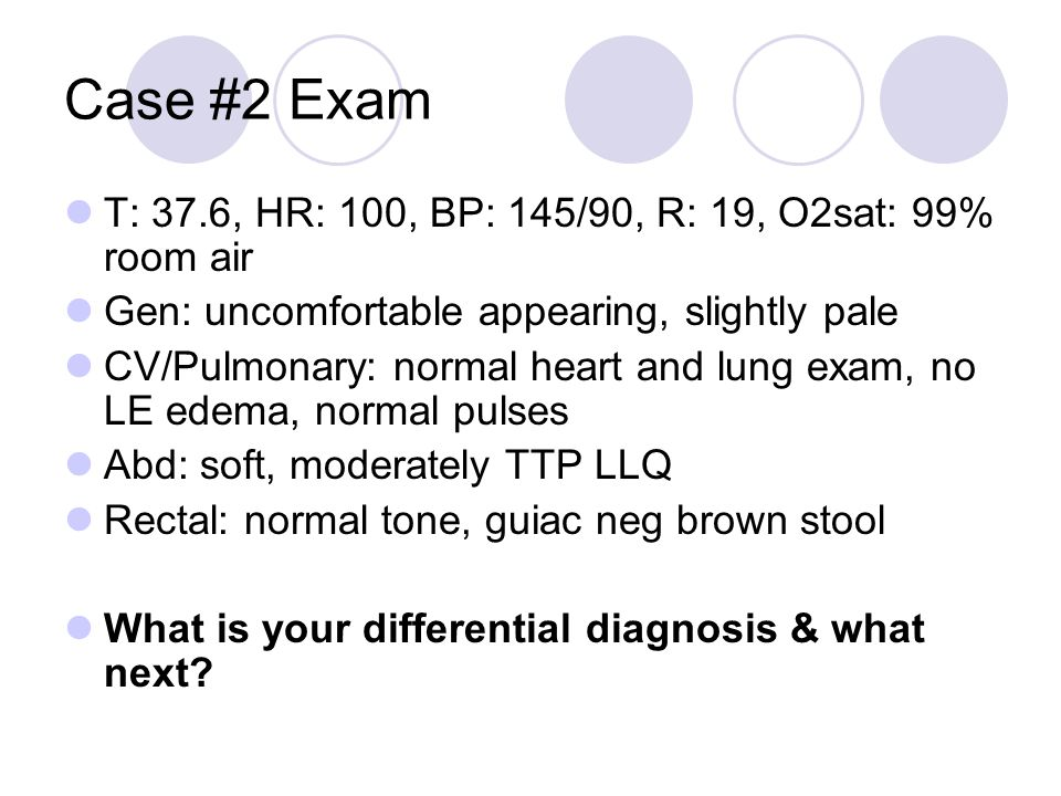 Case #2 Exam T: 37.6, HR: 100, BP: 145/90, R: 19, O2sat: 99% room air Gen: uncomfortable appearing, slightly pale CV/Pulmonary: normal heart and lung