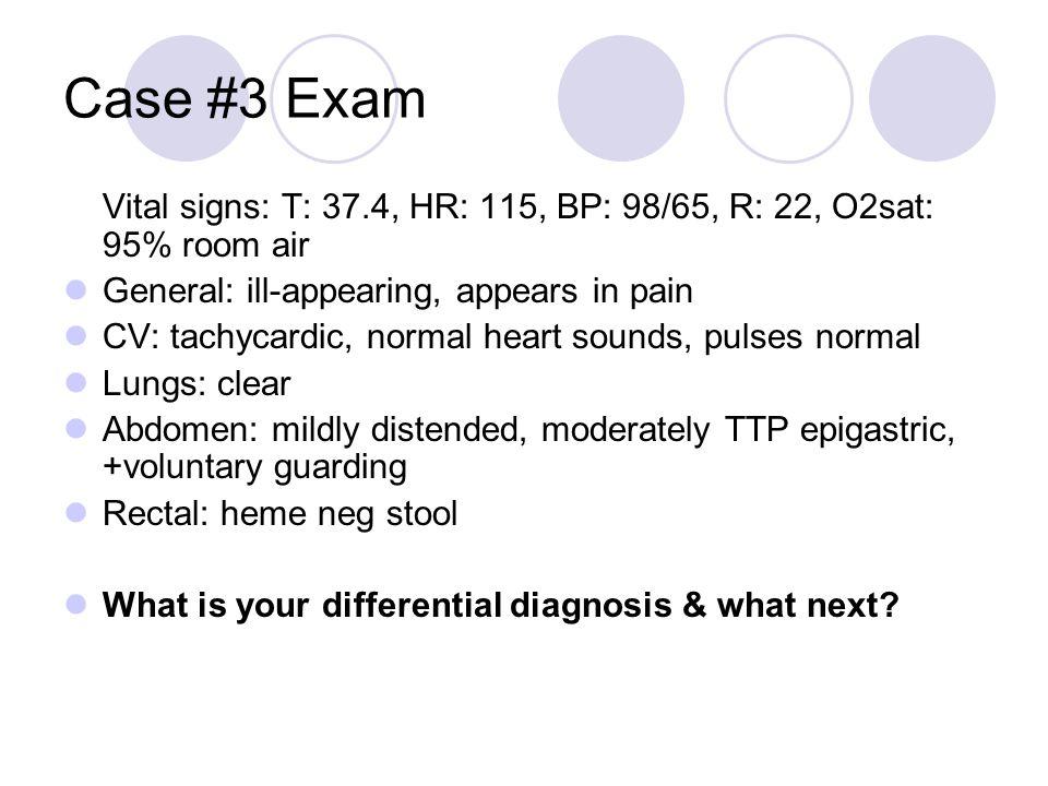 Case #3 Exam Vital signs: T: 37.4, HR: 115, BP: 98/65, R: 22, O2sat: 95% room air General: ill-appearing, appears in pain CV: tachycardic, normal hear