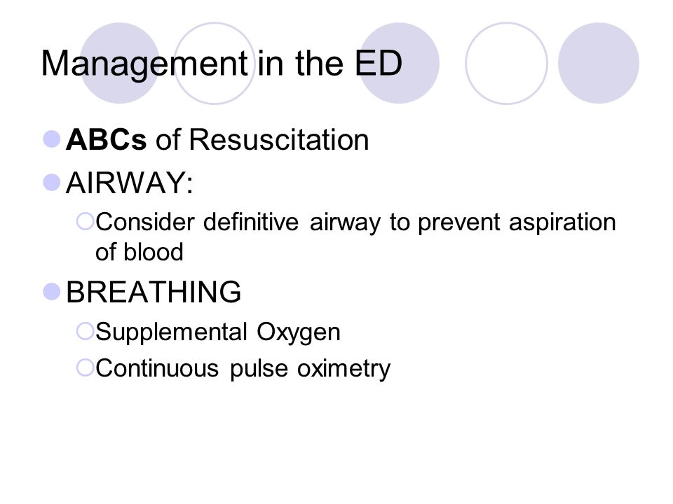 Management in the ED ABCs of Resuscitation AIRWAY:  Consider definitive airway to prevent aspiration of blood BREATHING  Supplemental Oxygen  Conti