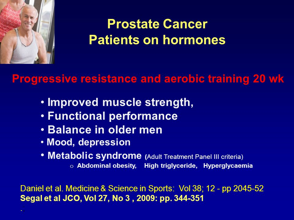 Prostate Cancer Patients on hormones Daniel et al. Medicine & Science in Sports: Vol 38; 12 - pp 2045-52 Segal et al JCO, Vol 27, No 3, 2009: pp. 344-