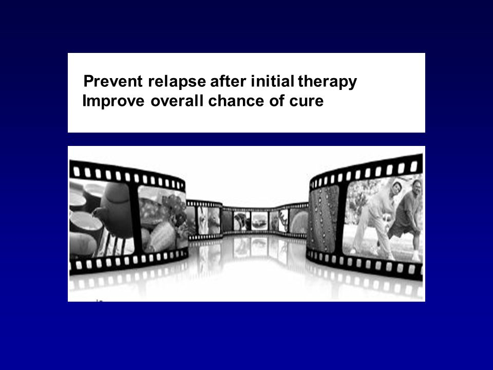 Prevent relapse after initial therapy Improve overall chance of cure