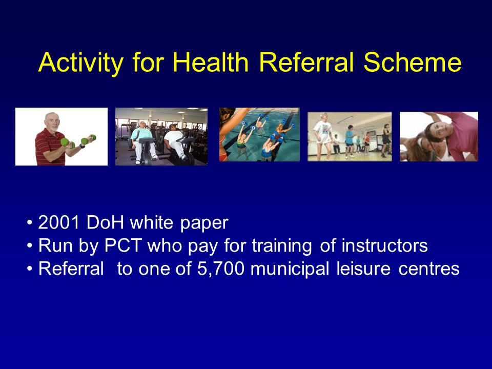 Activity for Health Referral Scheme 2001 DoH white paper Run by PCT who pay for training of instructors Referral to one of 5,700 municipal leisure cen
