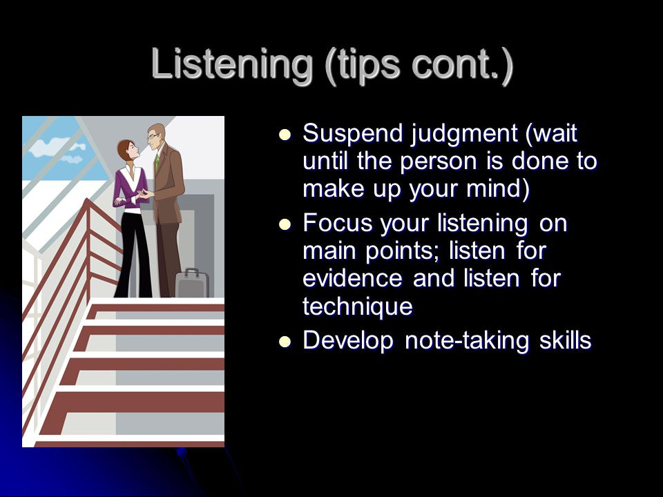 How you should listen Here are some tips on being a better listener: Here are some tips on being a better listener: Take listening seriously (We aren't born good listeners, it is a skill we must work at and improve) Take listening seriously (We aren't born good listeners, it is a skill we must work at and improve) Be an active listener – give your undivided attention to the speaker Be an active listener – give your undivided attention to the speaker Resist distractions Resist distractions Don't be diverted by appearance or delivery Don't be diverted by appearance or delivery