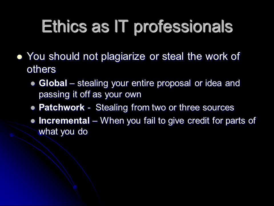Ethics as IT professionals You should be fully prepared to give honest and truthful reports of work that is your own and credit that which is not yours You should be fully prepared to give honest and truthful reports of work that is your own and credit that which is not yours You should always consider the needs of the people who use the systems You should always consider the needs of the people who use the systems You should not assume different cultures are more or less capable in what they do and treat all people the same You should not assume different cultures are more or less capable in what they do and treat all people the same