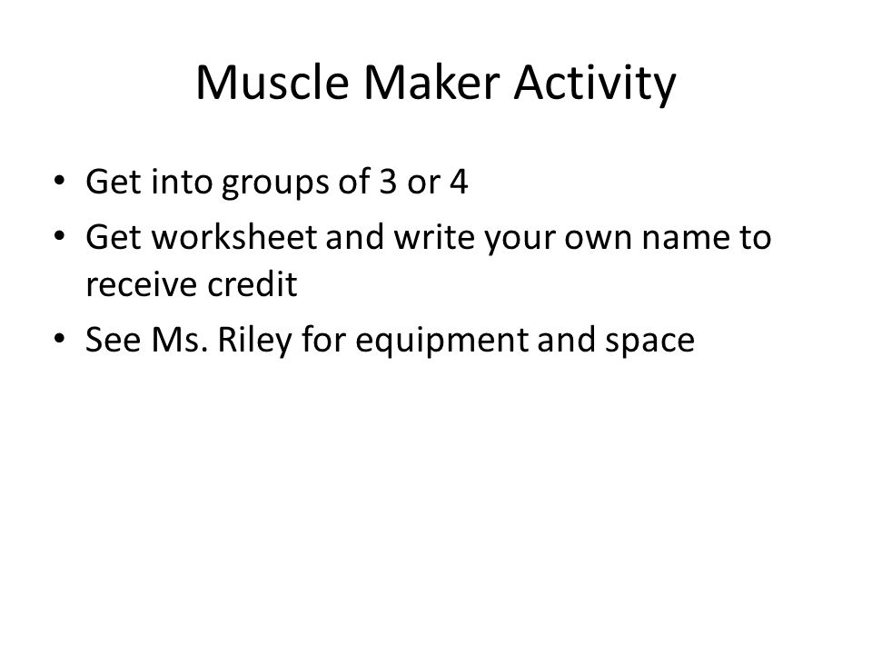 Muscle Maker Activity Get into groups of 3 or 4 Get worksheet and write your own name to receive credit See Ms.