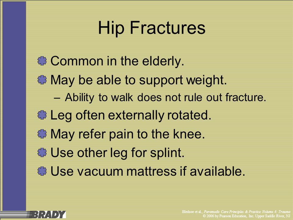 Bledsoe et al., Paramedic Care Principles & Practice Volume 4: Trauma © 2006 by Pearson Education, Inc. Upper Saddle River, NJ Hip Fractures Common in