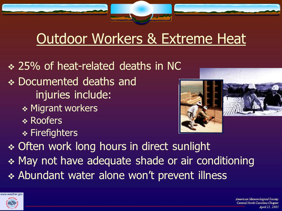 Outdoor Workers & Extreme Heat  25% of heat-related deaths in NC  Documented deaths and injuries include:  Migrant workers  Roofers  Firefighters  Often work long hours in direct sunlight  May not have adequate shade or air conditioning  Abundant water alone won't prevent illness American Meteorological Society Central North Carolina Chapter April 21, 2005