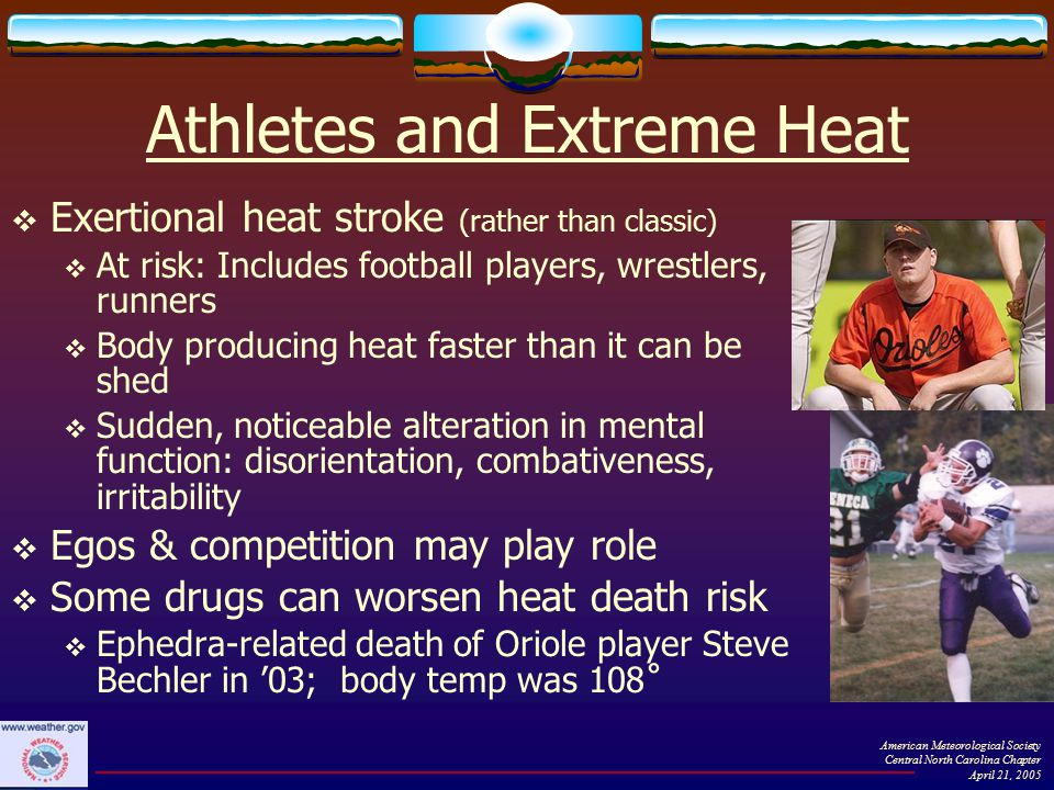 Athletes and Extreme Heat  Exertional heat stroke (rather than classic)  At risk: Includes football players, wrestlers, runners  Body producing heat faster than it can be shed  Sudden, noticeable alteration in mental function: disorientation, combativeness, irritability  Egos & competition may play role  Some drugs can worsen heat death risk  Ephedra-related death of Oriole player Steve Bechler in '03; body temp was 108˚ American Meteorological Society Central North Carolina Chapter April 21, 2005