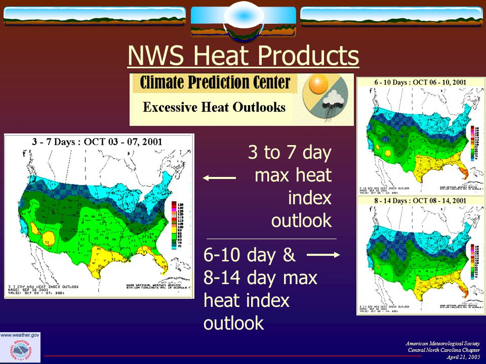 NWS Heat Products 3 to 7 day max heat index outlook 6-10 day & 8-14 day max heat index outlook American Meteorological Society Central North Carolina Chapter April 21, 2005